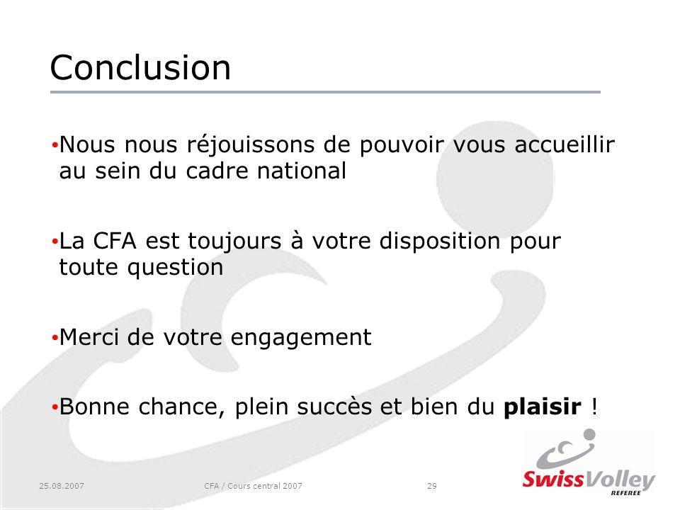 25.08.2007CFA / Cours central 200729 Conclusion Nous nous réjouissons de pouvoir vous accueillir au sein du cadre national La CFA est toujours à votre disposition pour toute question Merci de votre engagement Bonne chance, plein succès et bien du plaisir !