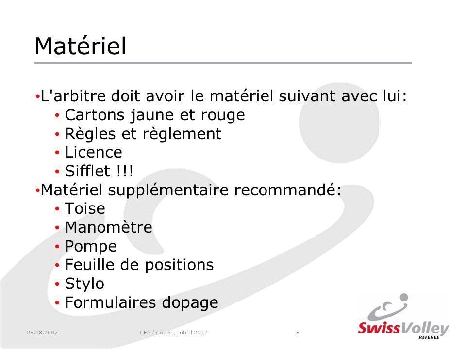 25.08.2007CFA / Cours central 20075 Matériel L arbitre doit avoir le matériel suivant avec lui: Cartons jaune et rouge Règles et règlement Licence Sifflet !!.