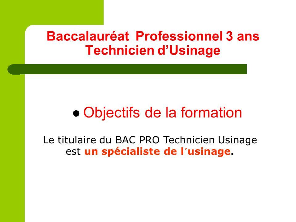 Baccalauréat Professionnel 3 ans Technicien dUsinage Objectifs de la formation Le titulaire du BAC PRO Technicien Usinage est un spécialiste de l´usin