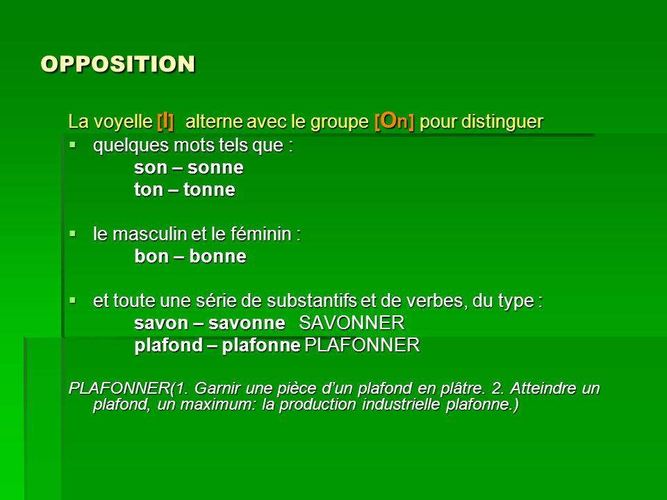 OPPOSITION La voyelle [ I ] alterne avec le groupe [ O n] pour distinguer quelques mots tels que : quelques mots tels que : son – sonne son – sonne to