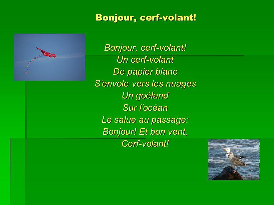 Bonjour, cerf-volant! Bonjour, cerf-volant! Bonjour, cerf-volant! Un cerf-volant De papier blanc Senvole vers les nuages Un goéland Sur locéan Le salu