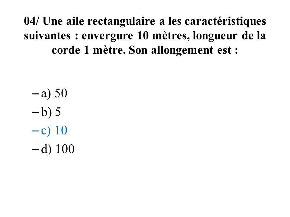 04/ Une aile rectangulaire a les caractéristiques suivantes : envergure 10 mètres, longueur de la corde 1 mètre. Son allongement est : – a) 50 – b) 5