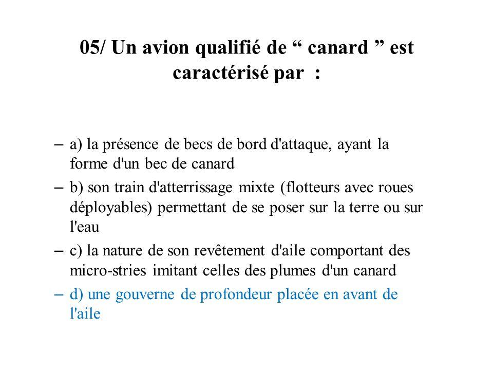 05/ Un avion qualifié de canard est caractérisé par : – a) la présence de becs de bord d'attaque, ayant la forme d'un bec de canard – b) son train d'a