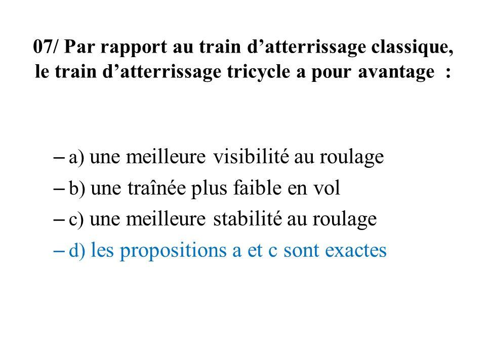 07/ Par rapport au train datterrissage classique, le train datterrissage tricycle a pour avantage : – a) une meilleure visibilité au roulage – b) une