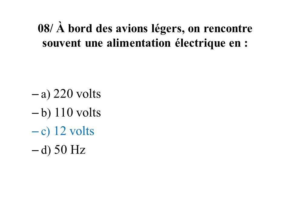 08/ À bord des avions légers, on rencontre souvent une alimentation électrique en : – a) 220 volts – b) 110 volts – c) 12 volts – d) 50 Hz