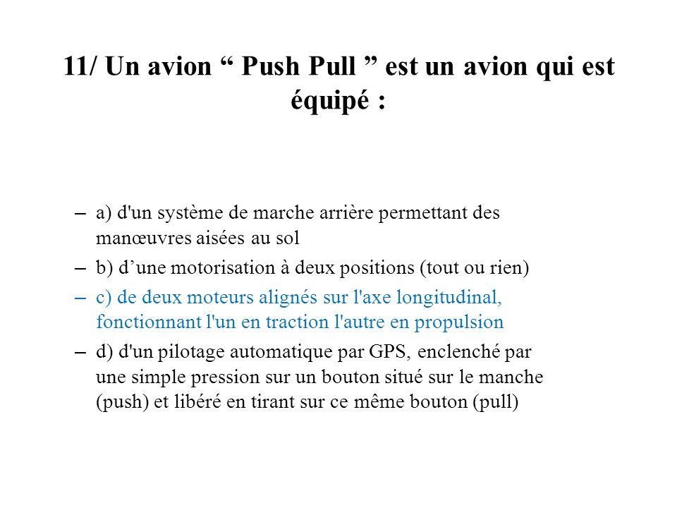 11/ Un avion Push Pull est un avion qui est équipé : – a) d'un système de marche arrière permettant des manœuvres aisées au sol – b) dune motorisation
