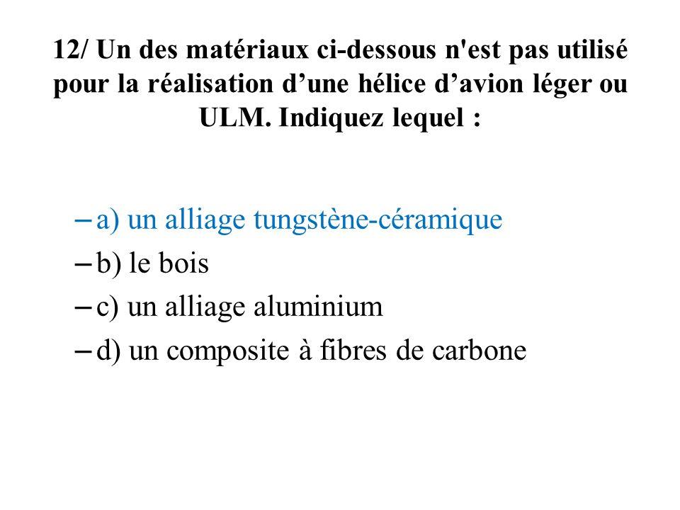 12/ Un des matériaux ci-dessous n'est pas utilisé pour la réalisation dune hélice davion léger ou ULM. Indiquez lequel : – a) un alliage tungstène-cér
