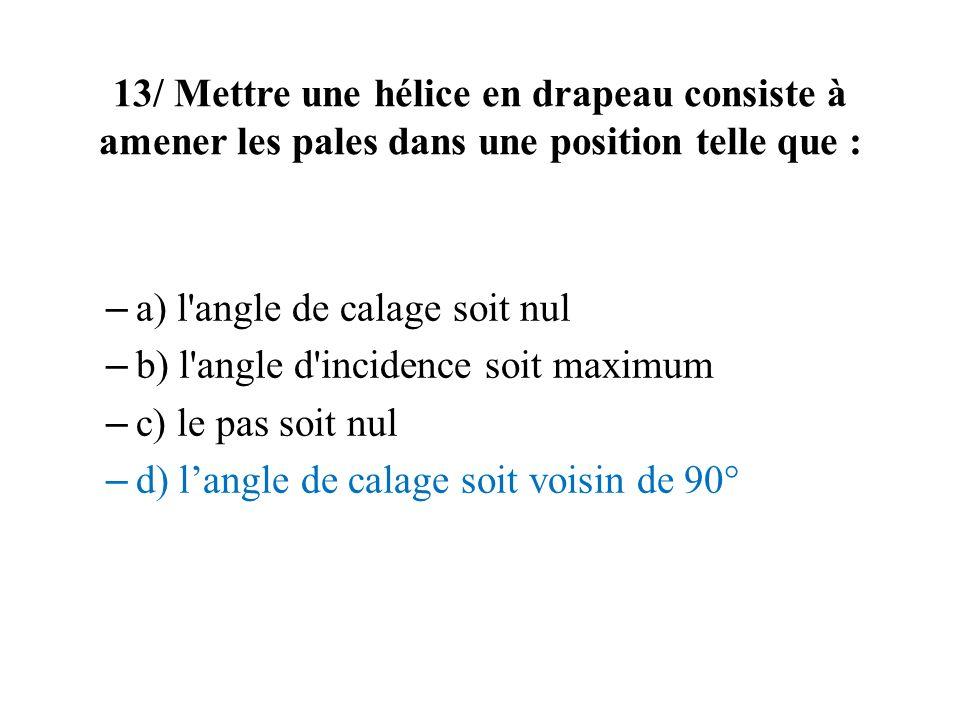 13/ Mettre une hélice en drapeau consiste à amener les pales dans une position telle que : – a) l'angle de calage soit nul – b) l'angle d'incidence so