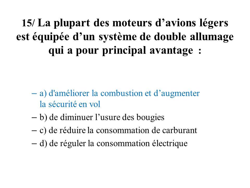 15/ La plupart des moteurs davions légers est équipée dun système de double allumage qui a pour principal avantage : – a) d'améliorer la combustion et