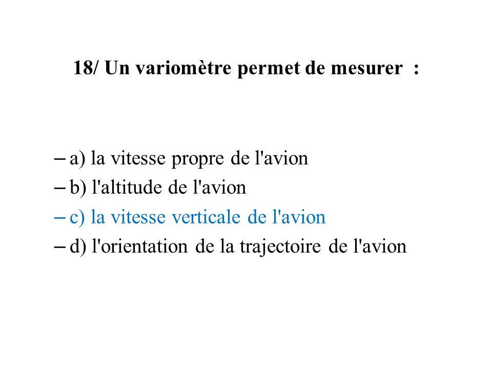 18/ Un variomètre permet de mesurer : – a) la vitesse propre de l'avion – b) l'altitude de l'avion – c) la vitesse verticale de l'avion – d) l'orienta