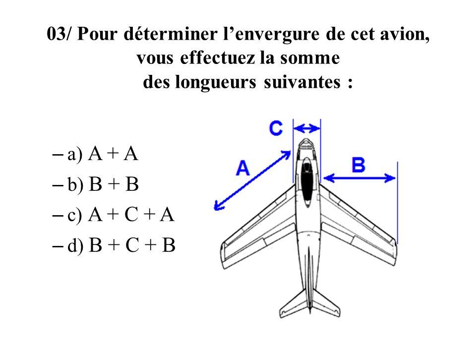 03/ Pour déterminer lenvergure de cet avion, vous effectuez la somme des longueurs suivantes : – a) A + A – b) B + B – c) A + C + A – d) B + C + B