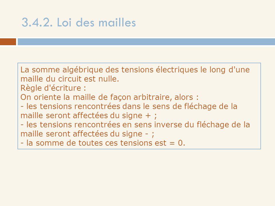 3.4.2. Loi des mailles La somme algébrique des tensions électriques le long d'une maille du circuit est nulle. Règle d'écriture : On oriente la maille