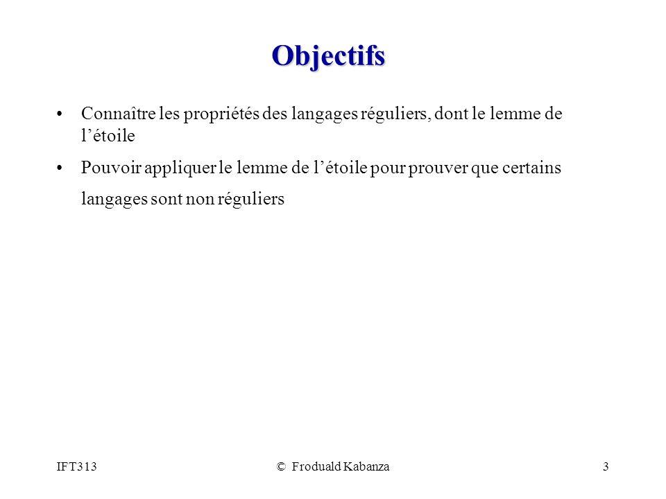 IFT313© Froduald Kabanza3 Objectifs Connaître les propriétés des langages réguliers, dont le lemme de létoile Pouvoir appliquer le lemme de létoile po