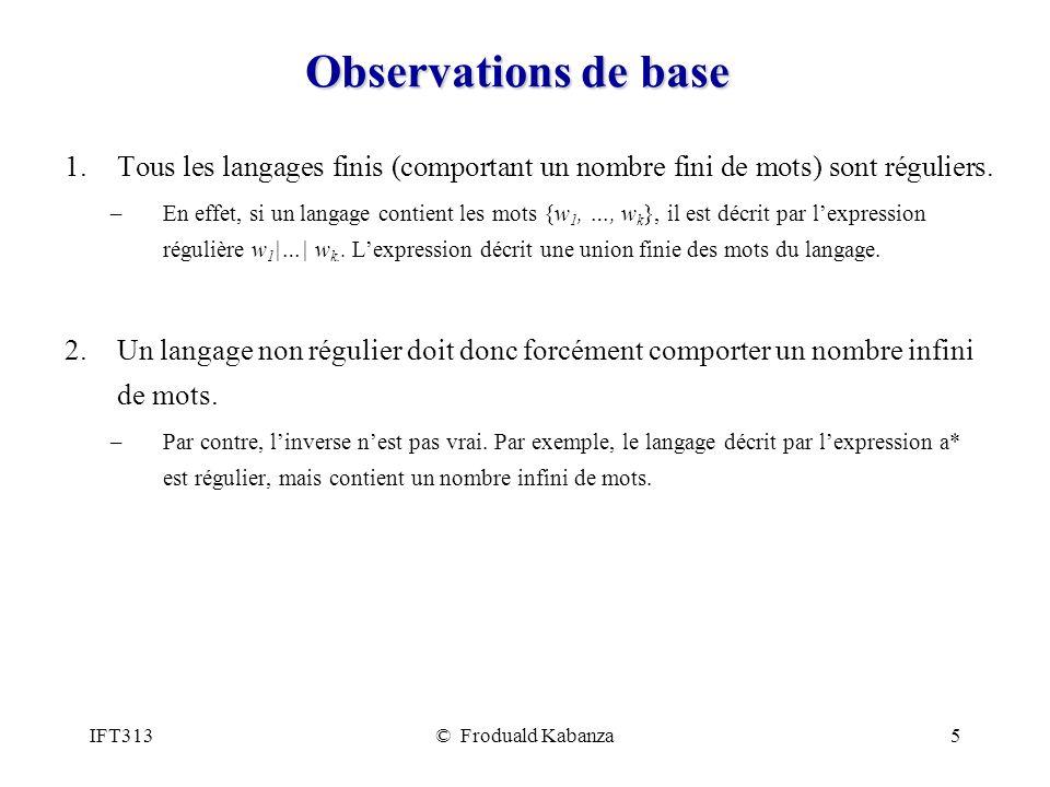 IFT313© Froduald Kabanza5 Observations de base 1.Tous les langages finis (comportant un nombre fini de mots) sont réguliers. –En effet, si un langage