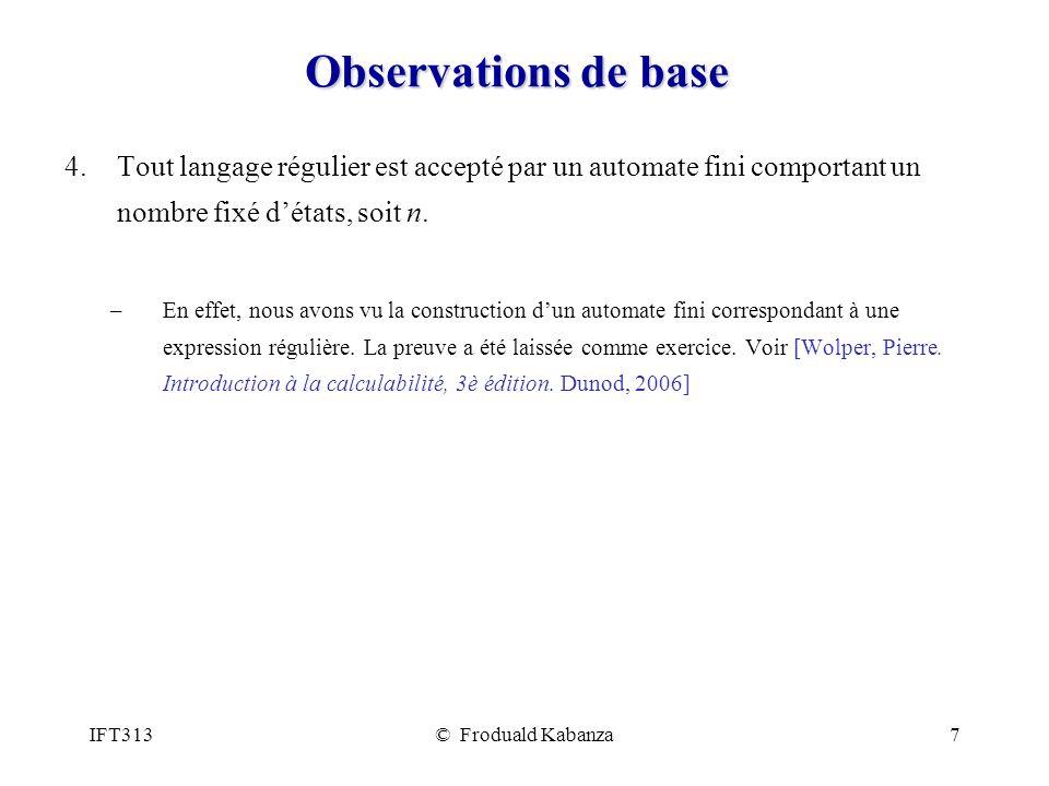 IFT313© Froduald Kabanza7 Observations de base 4.Tout langage régulier est accepté par un automate fini comportant un nombre fixé détats, soit n. –En