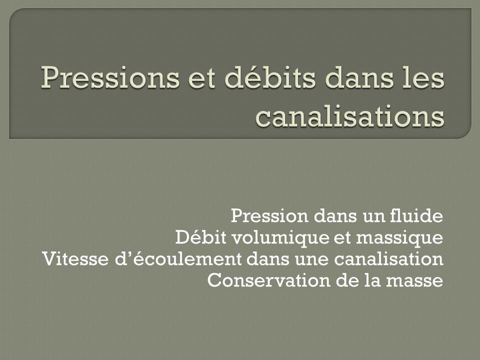 Pression dans un fluide Débit volumique et massique Vitesse découlement dans une canalisation Conservation de la masse