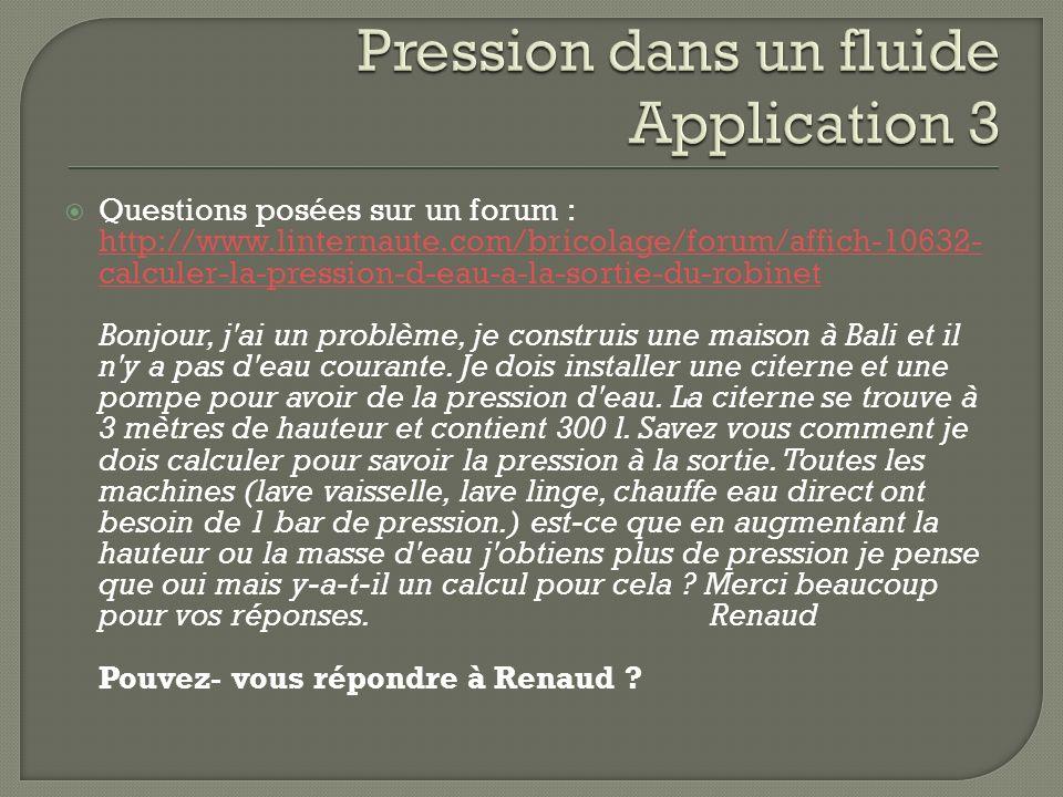 Questions posées sur un forum : http://www.linternaute.com/bricolage/forum/affich-10632- calculer-la-pression-d-eau-a-la-sortie-du-robinet http://www.