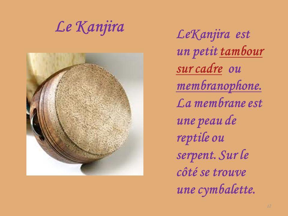 Le Kanjira 12 LeKanjira est un petit tambour sur cadre ou membranophone. La membrane est une peau de reptile ou serpent. Sur le côté se trouve une cym