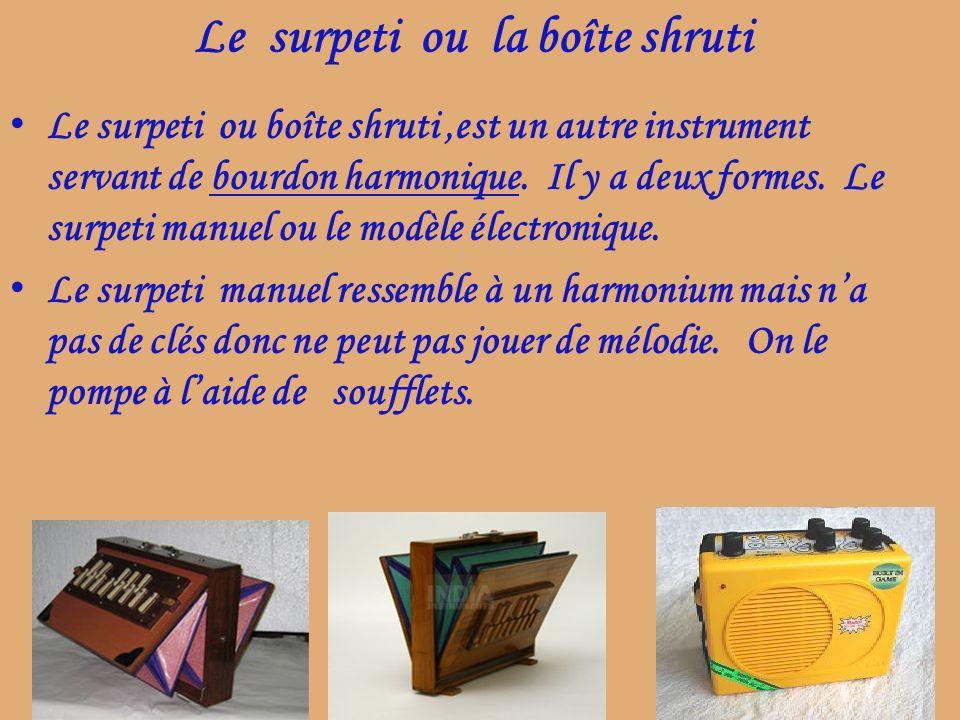 Le surpeti ou la boîte shruti Le surpeti ou boîte shruti,est un autre instrument servant de bourdon harmonique. Il y a deux formes. Le surpeti manuel
