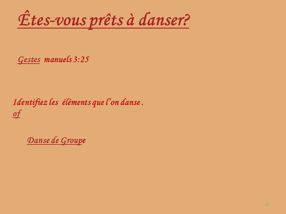 22 Êtes-vous prêts à danser? GestesGestes manuels 3:25 Danse de GroupDanse de Groupe Identifiez les éléments que lon danse. of