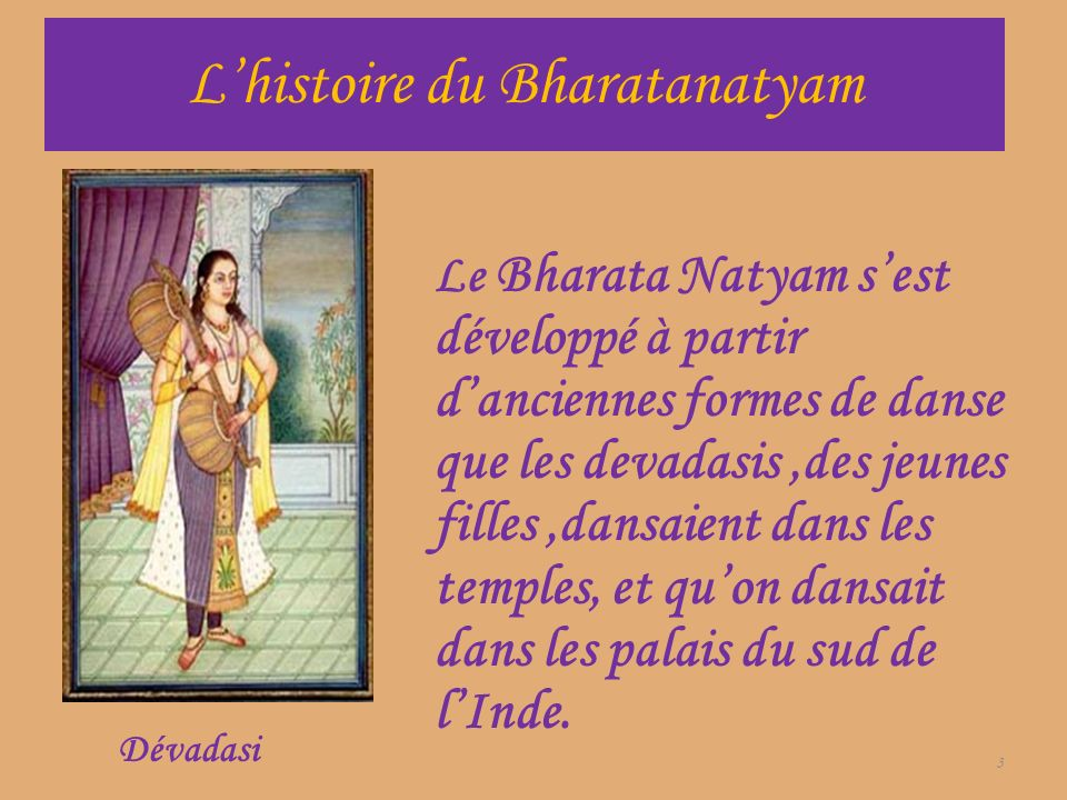 Lhistoire du Bharatanatyam Le Bharata Natyam sest développé à partir danciennes formes de danse que les devadasis,des jeunes filles,dansaient dans les