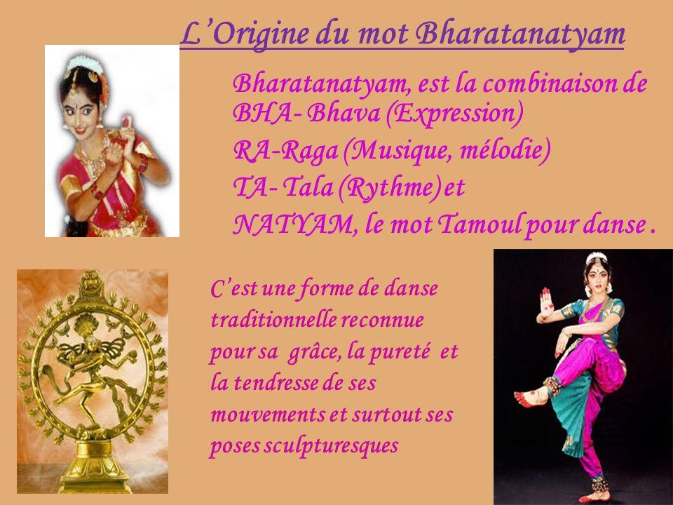 LOrigine du mot Bharatanatyam Bharatanatyam, est la combinaison de BHA- Bhava (Expression) RA-Raga (Musique, mélodie) TA- Tala (Rythme) et NATYAM, le