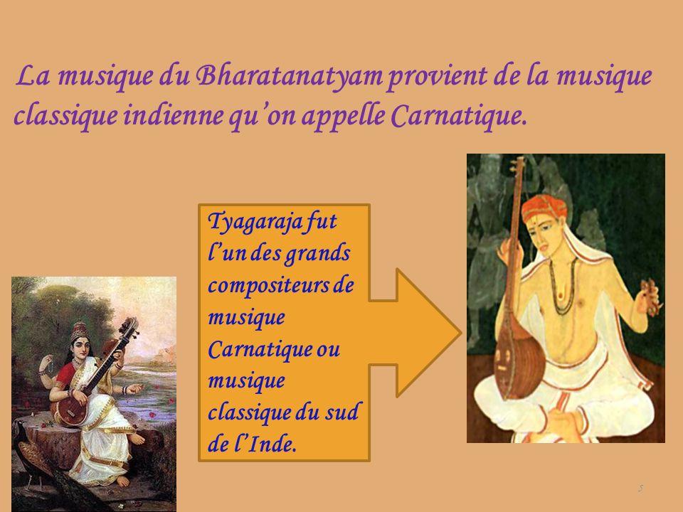 La musique du Bharatanatyam provient de la musique classique indienne quon appelle Carnatique. 5 Tyagaraja fut lun des grands compositeurs de musique