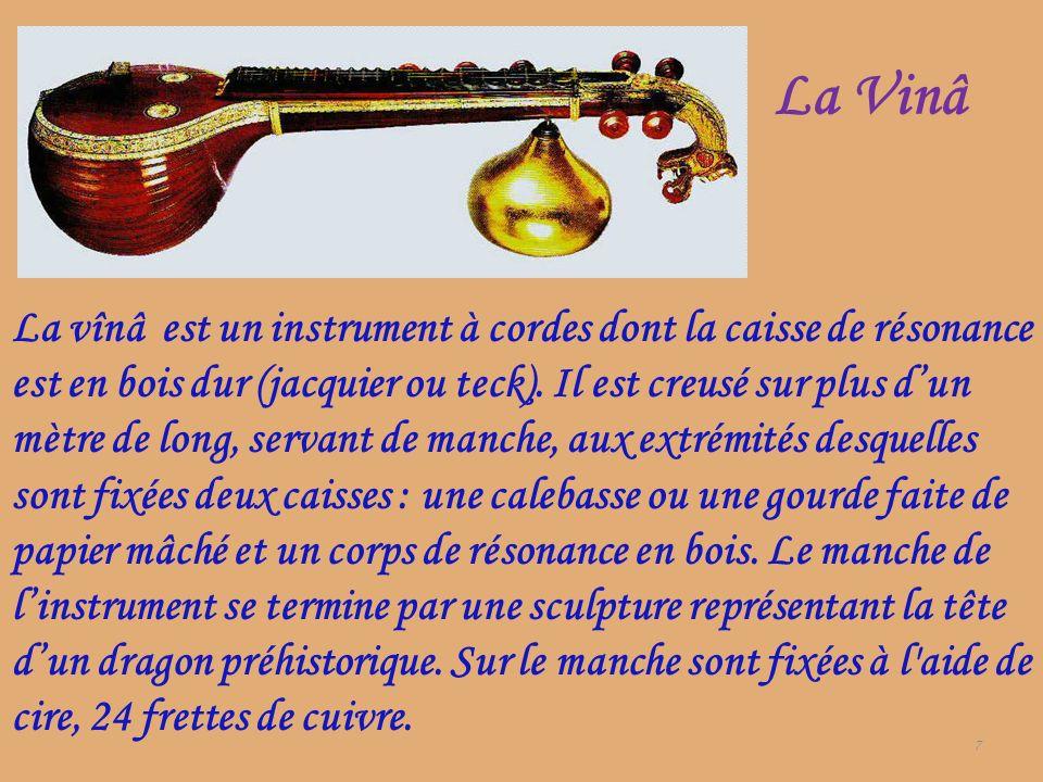 La Vinâ 7 La vînâ est un instrument à cordes dont la caisse de résonance est en bois dur (jacquier ou teck). Il est creusé sur plus dun mètre de long,
