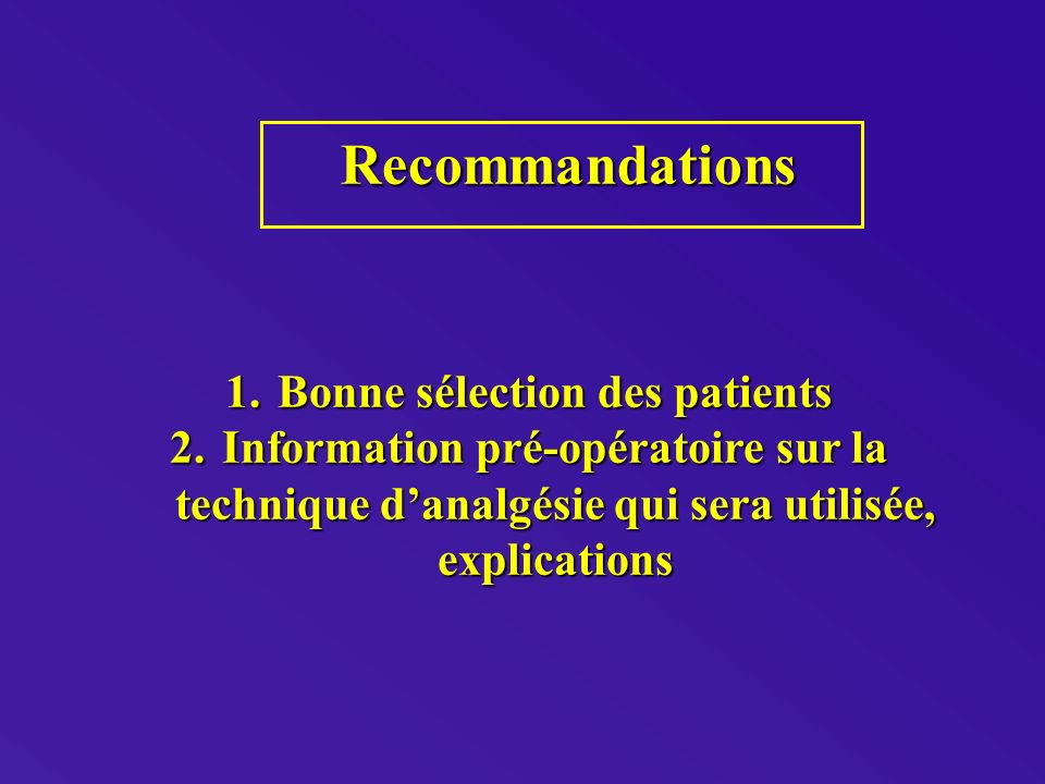 Recommandations Recommandations 1.Bonne sélection des patients 2.Information pré-opératoire sur la technique danalgésie qui sera utilisée, explications