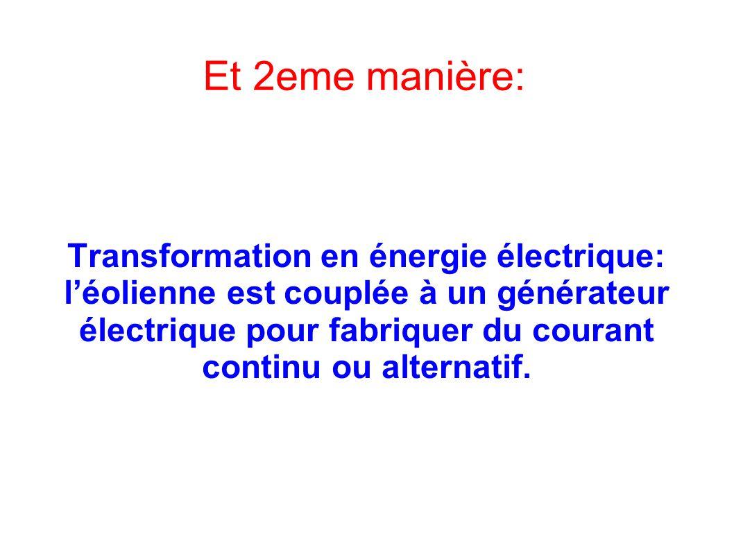 Et 2eme manière: Transformation en énergie électrique: léolienne est couplée à un générateur électrique pour fabriquer du courant continu ou alternatif.
