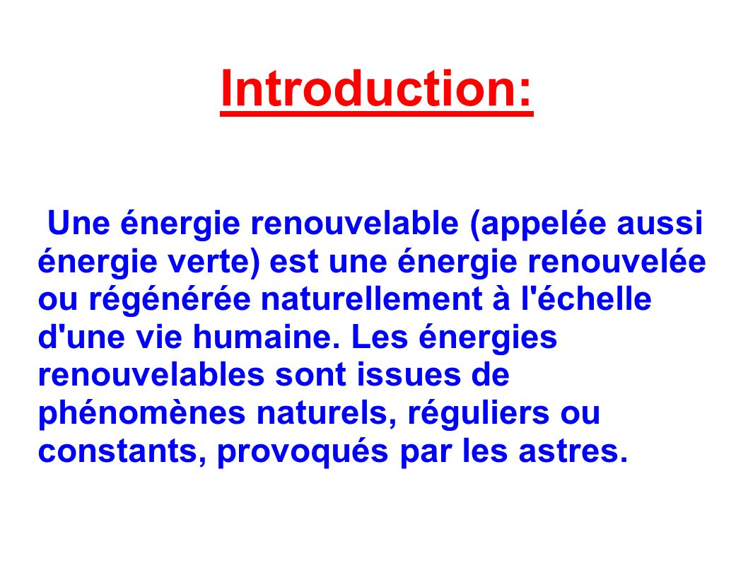 Introduction: Une énergie renouvelable (appelée aussi énergie verte) est une énergie renouvelée ou régénérée naturellement à l échelle d une vie humaine.