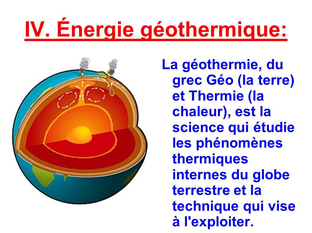 IV. Énergie géothermique: La géothermie, du grec Géo (la terre) et Thermie (la chaleur), est la science qui étudie les phénomènes thermiques internes