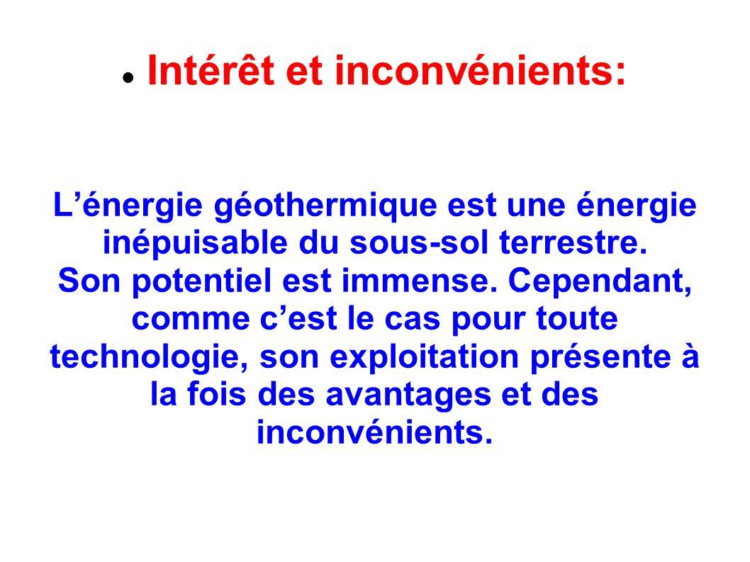Intérêt et inconvénients: Lénergie géothermique est une énergie inépuisable du sous-sol terrestre. Son potentiel est immense. Cependant, comme cest le