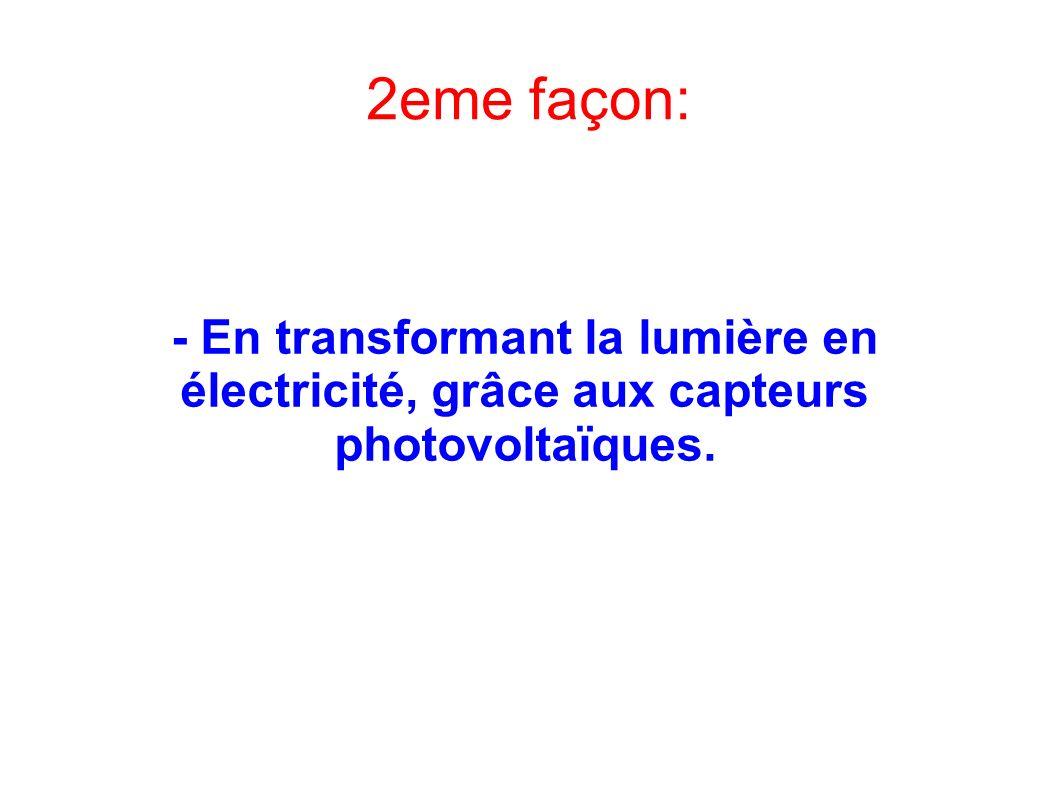 2eme façon: - En transformant la lumière en électricité, grâce aux capteurs photovoltaïques.