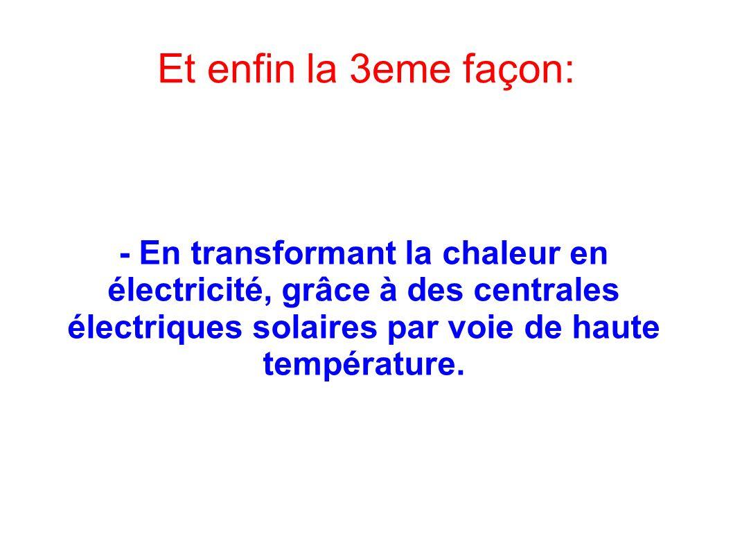 Et enfin la 3eme façon: - En transformant la chaleur en électricité, grâce à des centrales électriques solaires par voie de haute température.