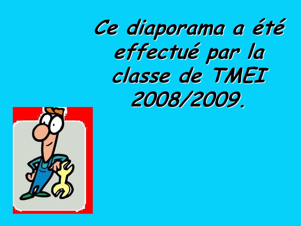 Ce diaporama a été effectué par la classe de TMEI 2008/2009.