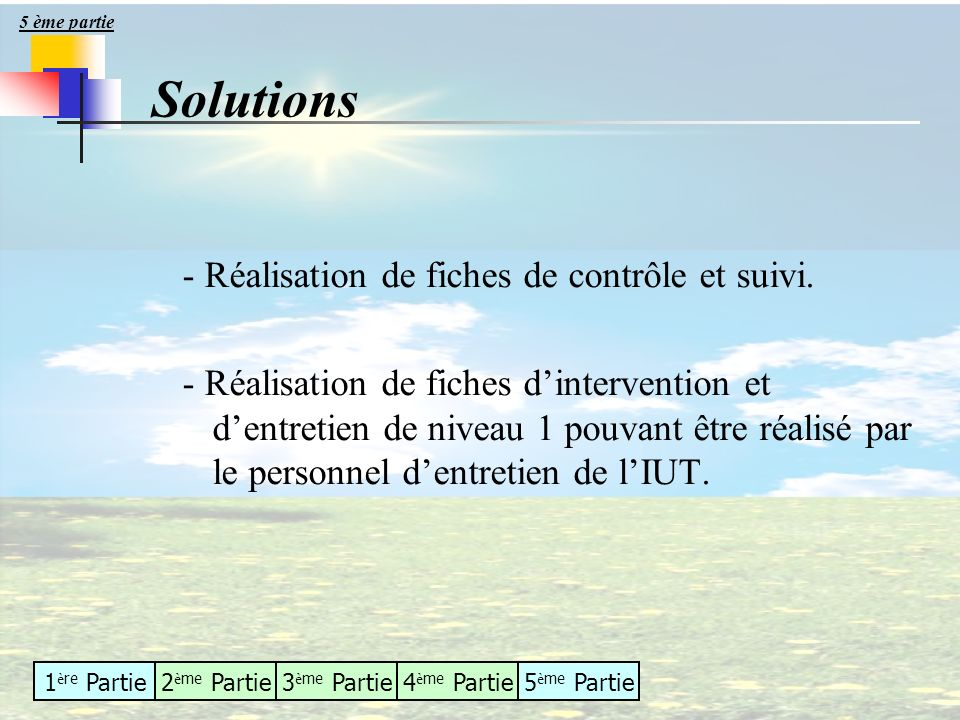1 è re Partie2 è me Partie3 è me Partie4 è me Partie5 è me Partie - Réalisation de fiches de contrôle et suivi. - Réalisation de fiches dintervention
