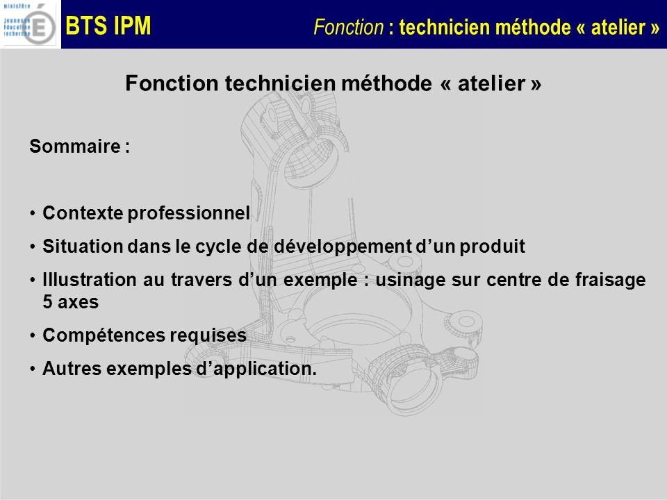 BTS IPM Fonction : technicien méthode « atelier » Les fichiers programme CN Le programme de pilotage est constitué dun programme principal et de 14 sous-programmes APPEL.MPF BASCULEMENT1.SPF APPUI1.SPF LAMAGE1.SPF TROU1.SPF RAINURE.SPF DESSUS.SPF CONTOUR _EB.SPF CONTOUR.SPF … G0 X50.000 Y65.500 Z6.000 G1 Z2.500 F=R1 cfc G1 G41 X41.373 Y55.500 F=R2 G1 X43.812 Y43.723 G2 X44.290 Y37.214 CR=25 G1 X43.737 Y28.177 RND=4 G1 X27.950 Y23.500 RND=10 G1 X14.000 Y23.500 G2 X10.292 Y26.000 CR=4 RND=10 G1 X0.500 Y26.000 G3 X-9.500 Y16.000 CR=10 G1 X-9.500 Y12.500 G3 X0.500 Y2.500 CR=10 G1 X53.883 Y2.500 G3 X63.866 Y11.924 CR=10 G1 X65.325 Y37.214 G2 X66.548 Y43.625 CR=25 G1 X70.475 Y55.500 G1 G40 X62.000 Y65.500 cfin G0 Z40.000 ret g54 g64 jerk_on(80) basculement2 m8 m81 offn=4 extcall contour_eb offn=3.5 extcall contour_eb offn=3 extcall contour_eb offn=2.5 extcall contour_eb offn=2 extcall contour_eb offn=1.5 extcall contour_eb offn=1 extcall contour_eb offn=0.5 extcall contour_eb offn=0.15 extcall contour R2=370 Les trajectoires des outils ne sont pas à remettre en cause en général
