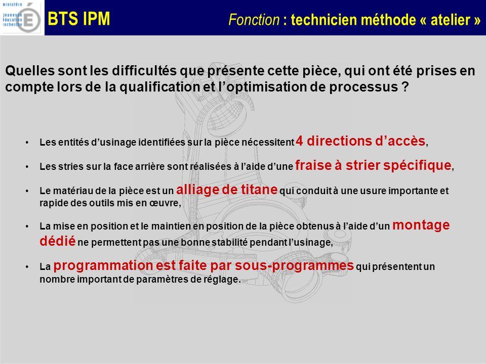 BTS IPM Fonction : technicien méthode « atelier » Les réglages à effectuer Plusieurs paramètres de réglage peuvent être modifiés : Chaque outil est défini par un paramètre de longueur et un paramètre de rayon, La situation de la pièce dans lespace machine est défini par 3 paramètres de position et 2 dorientation, Chaque direction dusinage est caractérisée par un angle de basculement, Chaque sous-programme est positionné par rapport à lorigine du programme dappel par 3 paramètres, Chaque entité dusinage est définie par un ensemble de coordonnées de points.