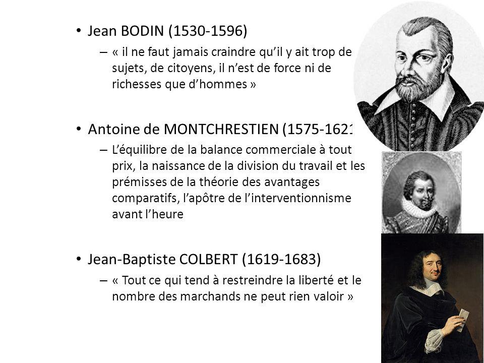 Jean BODIN (1530-1596) – « il ne faut jamais craindre quil y ait trop de sujets, de citoyens, il nest de force ni de richesses que dhommes » Antoine de MONTCHRESTIEN (1575-1621) – Léquilibre de la balance commerciale à tout prix, la naissance de la division du travail et les prémisses de la théorie des avantages comparatifs, lapôtre de linterventionnisme avant lheure Jean-Baptiste COLBERT (1619-1683) – « Tout ce qui tend à restreindre la liberté et le nombre des marchands ne peut rien valoir »