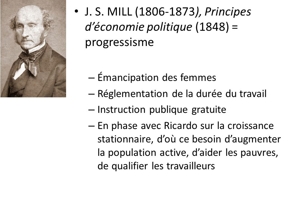 J. S. MILL (1806-1873), Principes déconomie politique (1848) = progressisme – Émancipation des femmes – Réglementation de la durée du travail – Instru