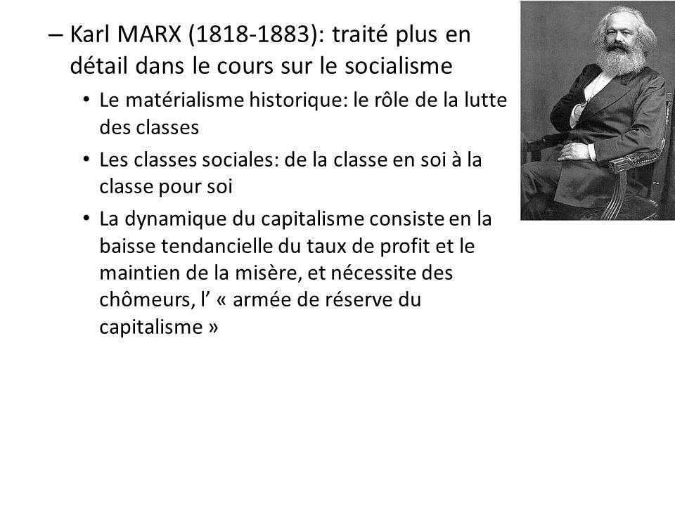– Karl MARX (1818-1883): traité plus en détail dans le cours sur le socialisme Le matérialisme historique: le rôle de la lutte des classes Les classes sociales: de la classe en soi à la classe pour soi La dynamique du capitalisme consiste en la baisse tendancielle du taux de profit et le maintien de la misère, et nécessite des chômeurs, l « armée de réserve du capitalisme »