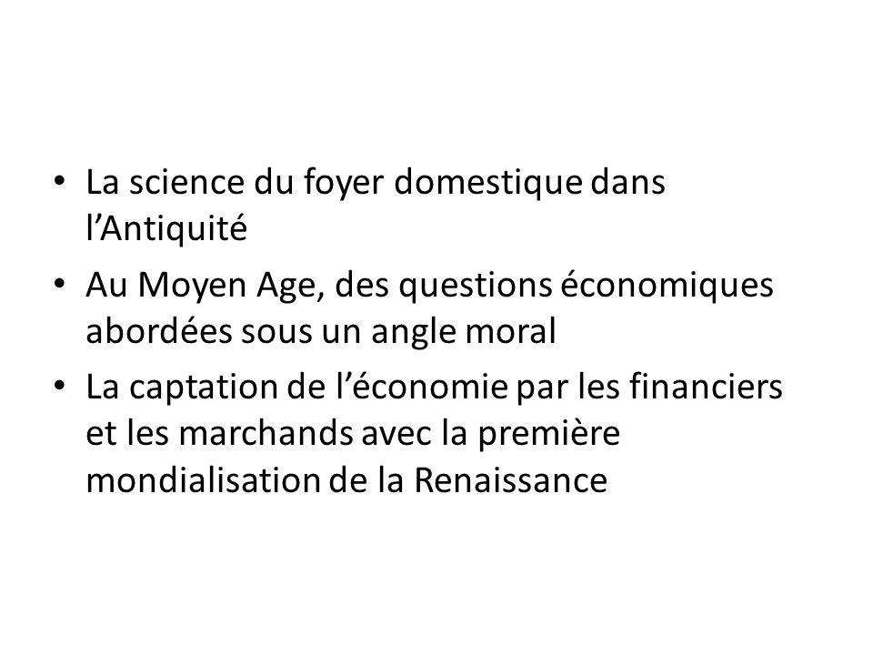 La science du foyer domestique dans lAntiquité Au Moyen Age, des questions économiques abordées sous un angle moral La captation de léconomie par les financiers et les marchands avec la première mondialisation de la Renaissance