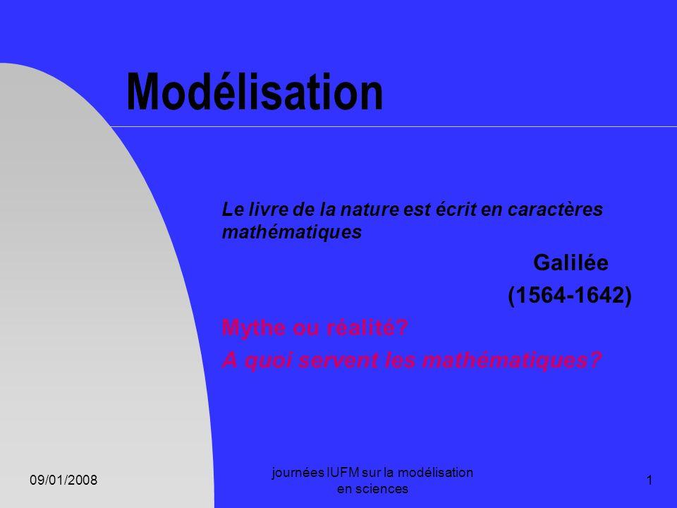 09/01/2008 journées IUFM sur la modélisation en sciences 12 Mathématiques outil de modélisation Comprendre le lien entre les phénomènes de la nature et le langage mathématique qui s y applique et aide à les décrire.