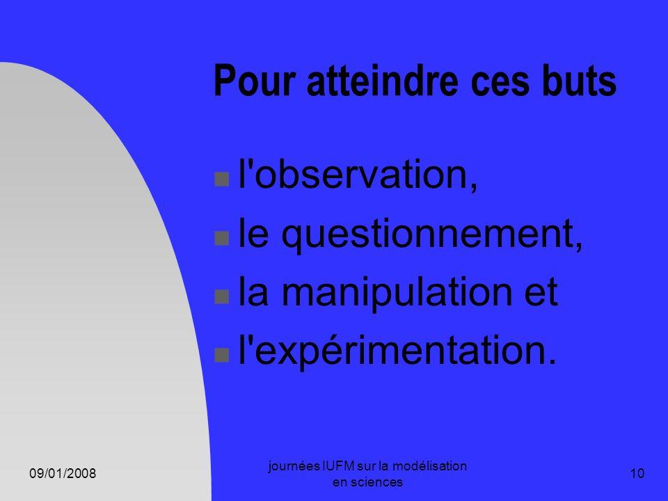 09/01/2008 journées IUFM sur la modélisation en sciences 10 Pour atteindre ces buts l'observation, le questionnement, la manipulation et l'expérimenta