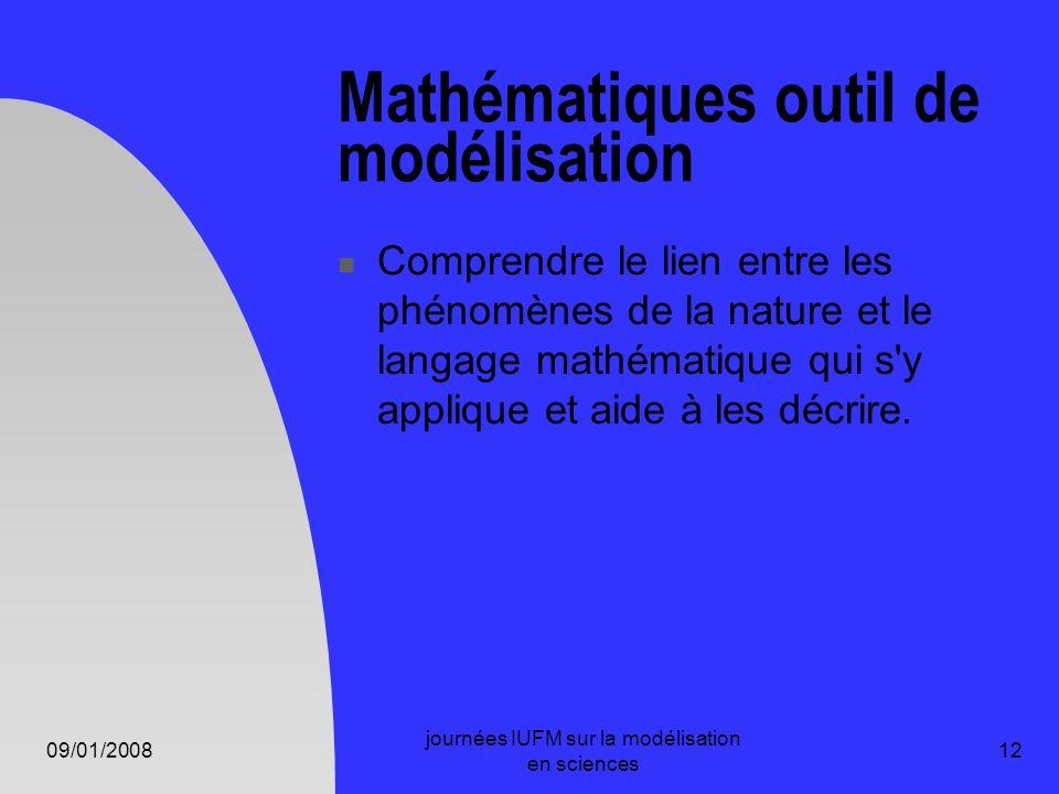 09/01/2008 journées IUFM sur la modélisation en sciences 12 Mathématiques outil de modélisation Comprendre le lien entre les phénomènes de la nature e