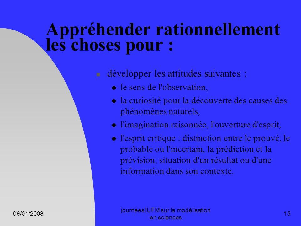 09/01/2008 journées IUFM sur la modélisation en sciences 15 Appréhender rationnellement les choses pour : développer les attitudes suivantes : le sens