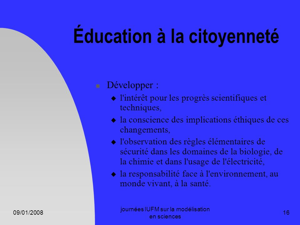 09/01/2008 journées IUFM sur la modélisation en sciences 16 Éducation à la citoyenneté Développer : l'intérêt pour les progrès scientifiques et techni