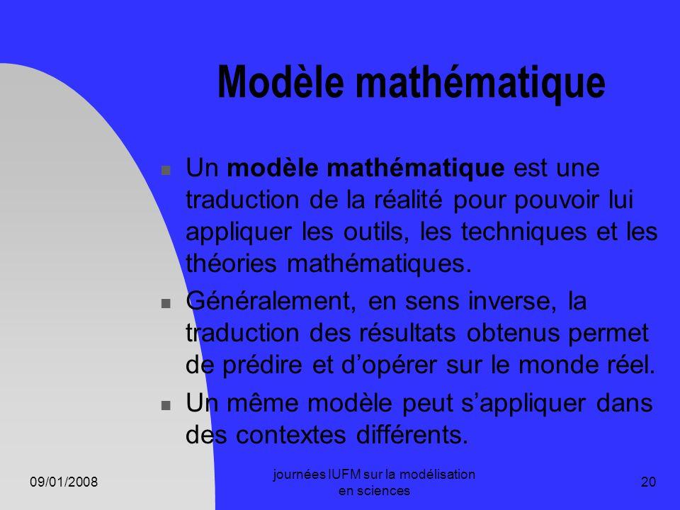 09/01/2008 journées IUFM sur la modélisation en sciences 20 Modèle mathématique Un modèle mathématique est une traduction de la réalité pour pouvoir l