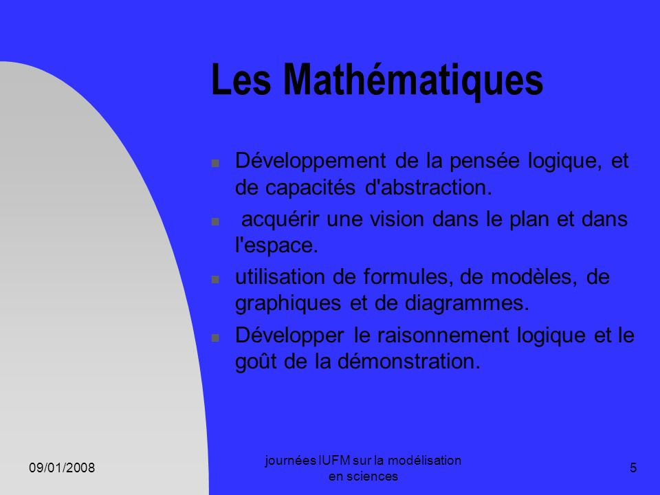 09/01/2008 journées IUFM sur la modélisation en sciences 5 Les Mathématiques Développement de la pensée logique, et de capacités d'abstraction. acquér